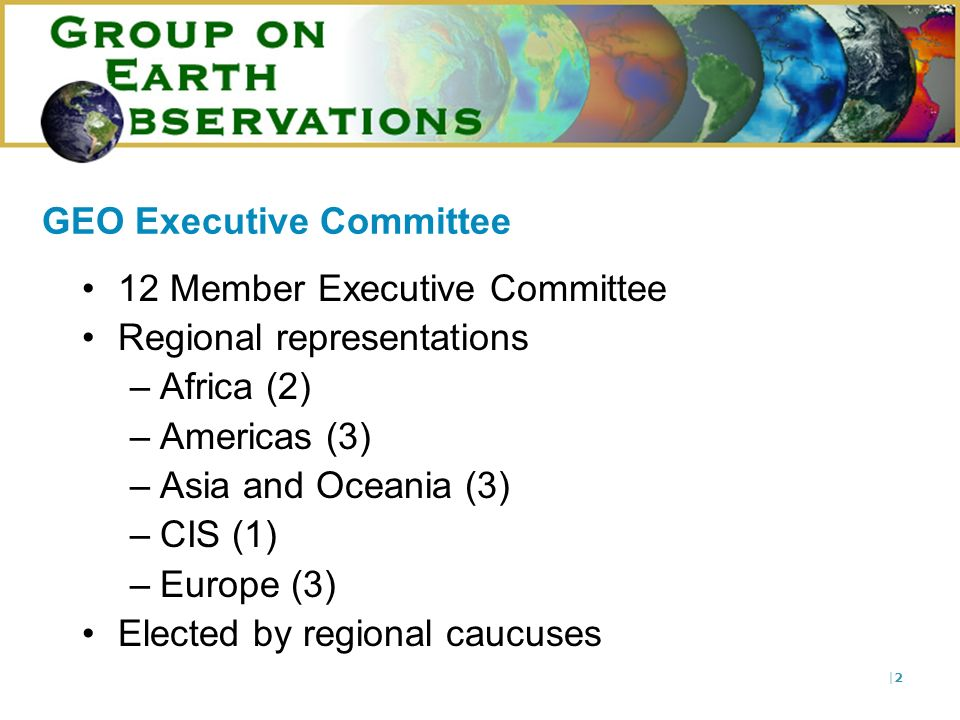 |2|2 12 Member Executive Committee Regional representations –Africa (2) –Americas (3) –Asia and Oceania (3) –CIS (1) –Europe (3) Elected by regional caucuses GEO Executive Committee
