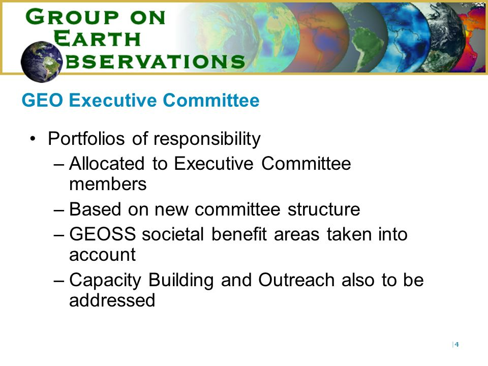 |4|4 Portfolios of responsibility –Allocated to Executive Committee members –Based on new committee structure –GEOSS societal benefit areas taken into account –Capacity Building and Outreach also to be addressed GEO Executive Committee