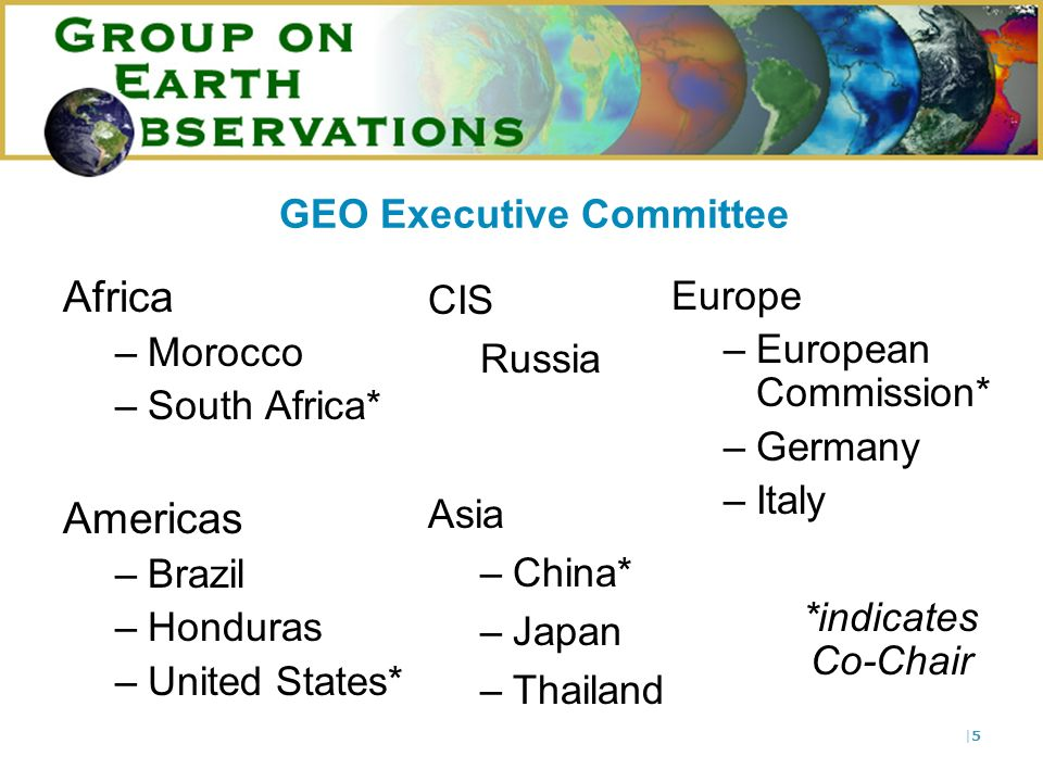 |5|5 Africa –Morocco –South Africa* Americas –Brazil –Honduras –United States* GEO Executive Committee CIS Russia Asia –China* –Japan –Thailand Europe –European Commission* –Germany –Italy *indicates Co-Chair