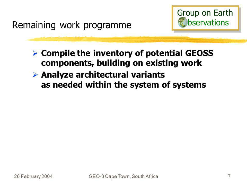 Group on Earth bservations Group on Earth bservations 26 February 2004GEO-3 Cape Town, South Africa7 Remaining work programme Compile the inventory of potential GEOSS components, building on existing work Analyze architectural variants as needed within the system of systems