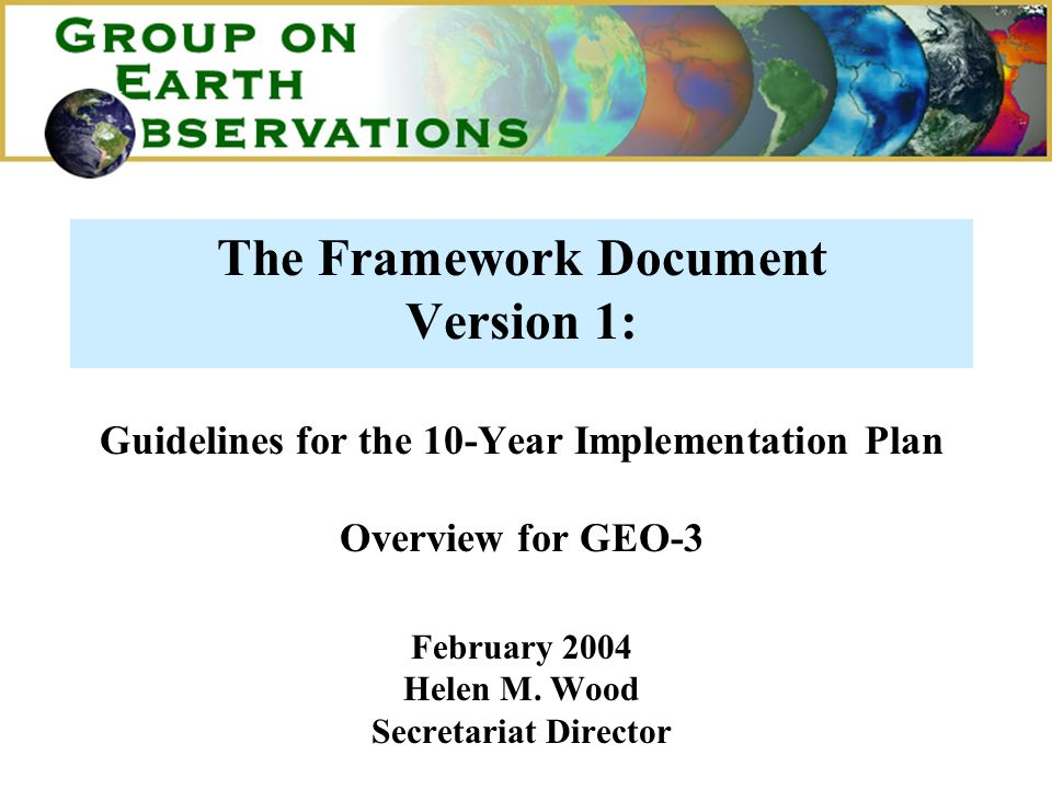 The Framework Document Version 1: Guidelines for the 10-Year Implementation Plan Overview for GEO-3 February 2004 Helen M.