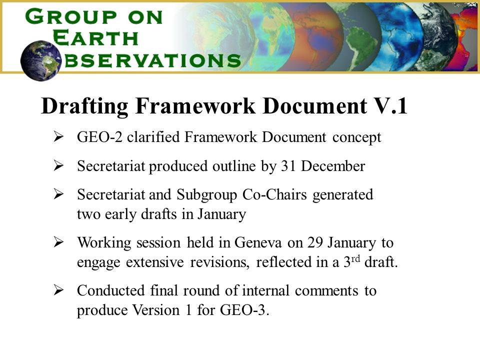 Drafting Framework Document V.1 GEO-2 clarified Framework Document concept Secretariat produced outline by 31 December Secretariat and Subgroup Co-Chairs generated two early drafts in January Working session held in Geneva on 29 January to engage extensive revisions, reflected in a 3 rd draft.
