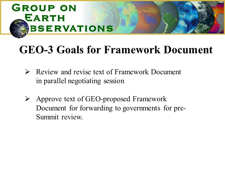 GEO-3 Goals for Framework Document Review and revise text of Framework Document in parallel negotiating session Approve text of GEO-proposed Framework Document for forwarding to governments for pre- Summit review.