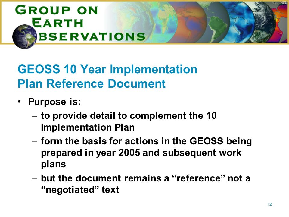 |2|2 GEOSS 10 Year Implementation Plan Reference Document Purpose is: –to provide detail to complement the 10 Implementation Plan –form the basis for actions in the GEOSS being prepared in year 2005 and subsequent work plans –but the document remains a reference not a negotiated text