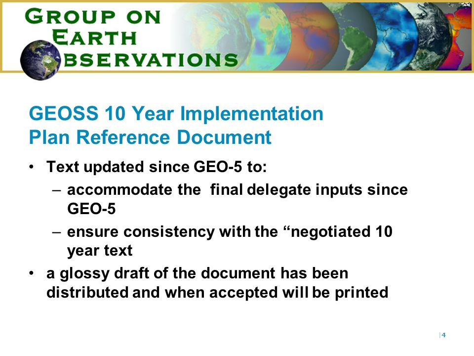 |4|4 GEOSS 10 Year Implementation Plan Reference Document Text updated since GEO-5 to: –accommodate the final delegate inputs since GEO-5 –ensure consistency with the negotiated 10 year text a glossy draft of the document has been distributed and when accepted will be printed