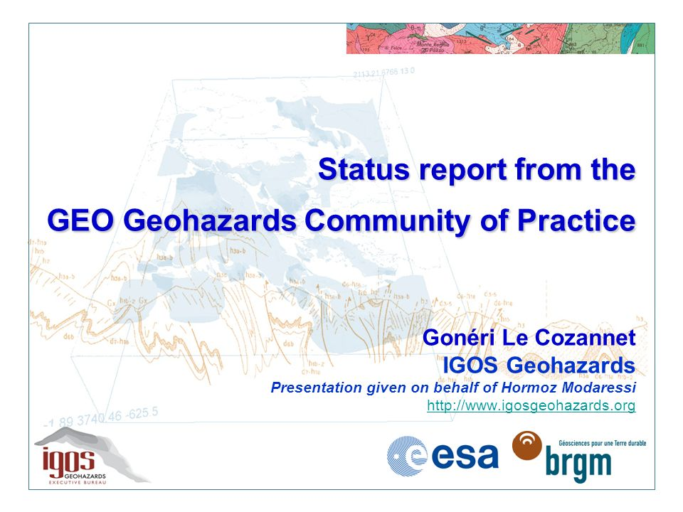 Status report from the GEO Geohazards Community of Practice Status report from the GEO Geohazards Community of Practice Gonéri Le Cozannet IGOS Geohazards Presentation given on behalf of Hormoz Modaressi http://www.igosgeohazards.org http://www.igosgeohazards.org