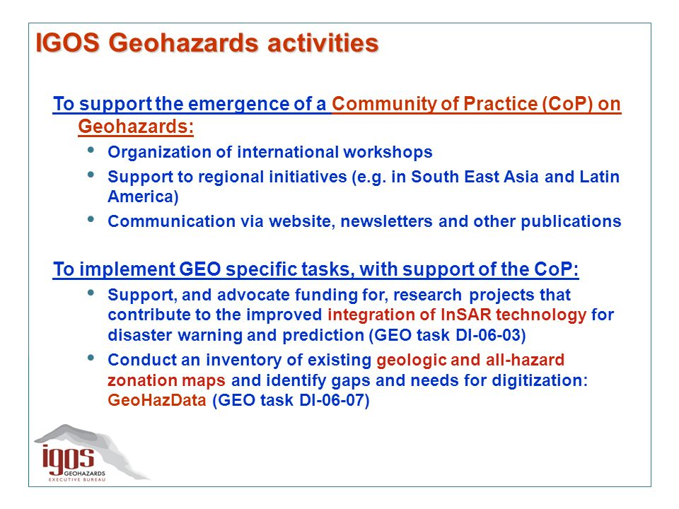 IGOS Geohazards activities To support the emergence of a Community of Practice (CoP) on Geohazards: Organization of international workshops Support to regional initiatives (e.g.