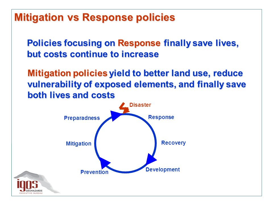 Mitigation vs Response policies Policies focusing on Response finally save lives, but costs continue to increase Preparadness Mitigation Prevention Development Recovery Response Disaster Mitigation policies yield to better land use, reduce vulnerability of exposed elements, and finally save both lives and costs