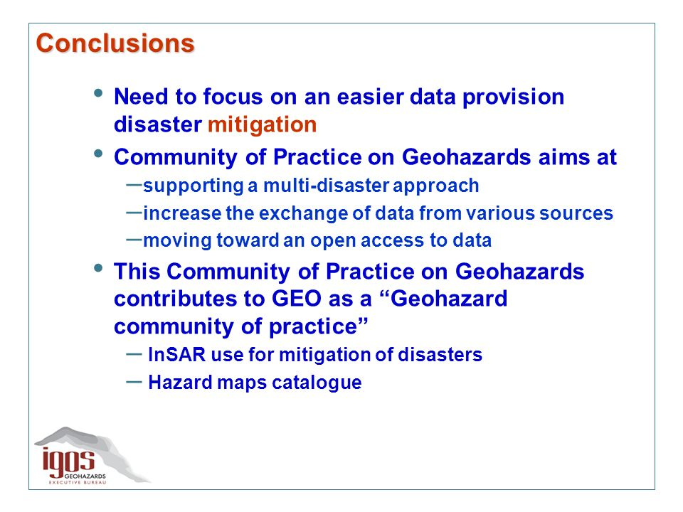 Conclusions Need to focus on an easier data provision disaster mitigation Community of Practice on Geohazards aims at – supporting a multi-disaster approach – increase the exchange of data from various sources – moving toward an open access to data This Community of Practice on Geohazards contributes to GEO as a Geohazard community of practice – InSAR use for mitigation of disasters – Hazard maps catalogue
