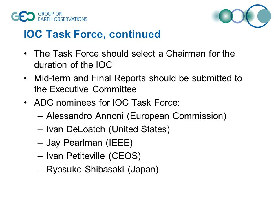 IOC Task Force, continued The Task Force should select a Chairman for the duration of the IOC Mid-term and Final Reports should be submitted to the Executive Committee ADC nominees for IOC Task Force: –Alessandro Annoni (European Commission) –Ivan DeLoatch (United States) –Jay Pearlman (IEEE) –Ivan Petiteville (CEOS) –Ryosuke Shibasaki (Japan)
