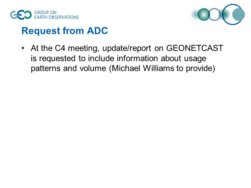 Request from ADC At the C4 meeting, update/report on GEONETCAST is requested to include information about usage patterns and volume (Michael Williams to provide)