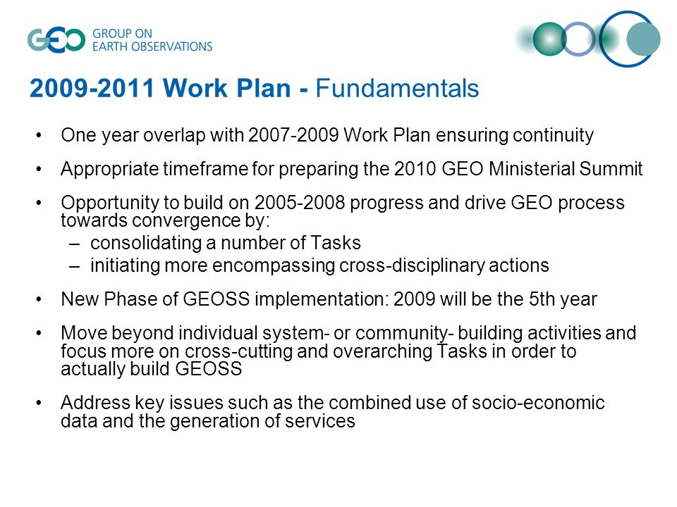 Work Plan - Fundamentals One year overlap with Work Plan ensuring continuity Appropriate timeframe for preparing the 2010 GEO Ministerial Summit Opportunity to build on progress and drive GEO process towards convergence by: –consolidating a number of Tasks –initiating more encompassing cross-disciplinary actions New Phase of GEOSS implementation: 2009 will be the 5th year Move beyond individual system- or community- building activities and focus more on cross-cutting and overarching Tasks in order to actually build GEOSS Address key issues such as the combined use of socio-economic data and the generation of services