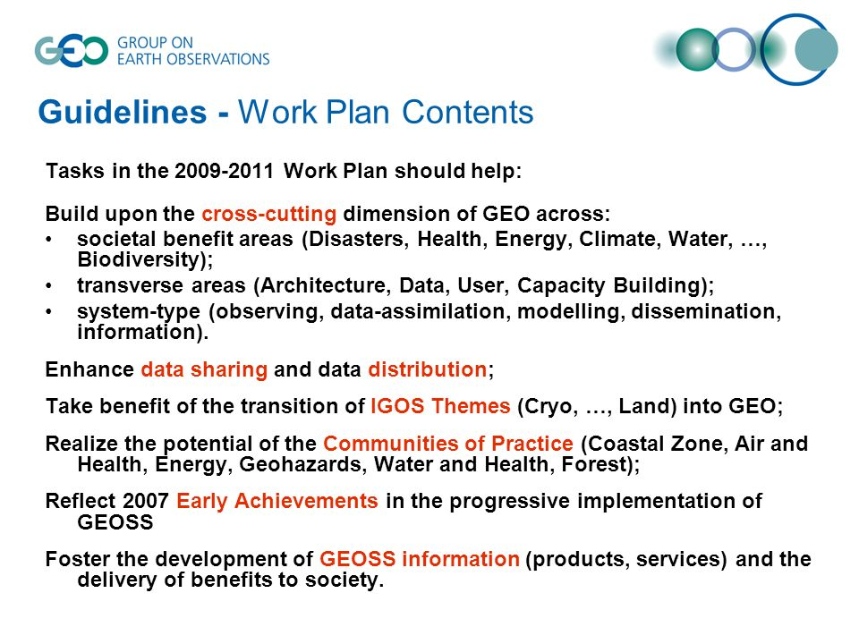 Guidelines - Work Plan Contents Tasks in the Work Plan should help: Build upon the cross-cutting dimension of GEO across: societal benefit areas (Disasters, Health, Energy, Climate, Water, …, Biodiversity); transverse areas (Architecture, Data, User, Capacity Building); system-type (observing, data-assimilation, modelling, dissemination, information).