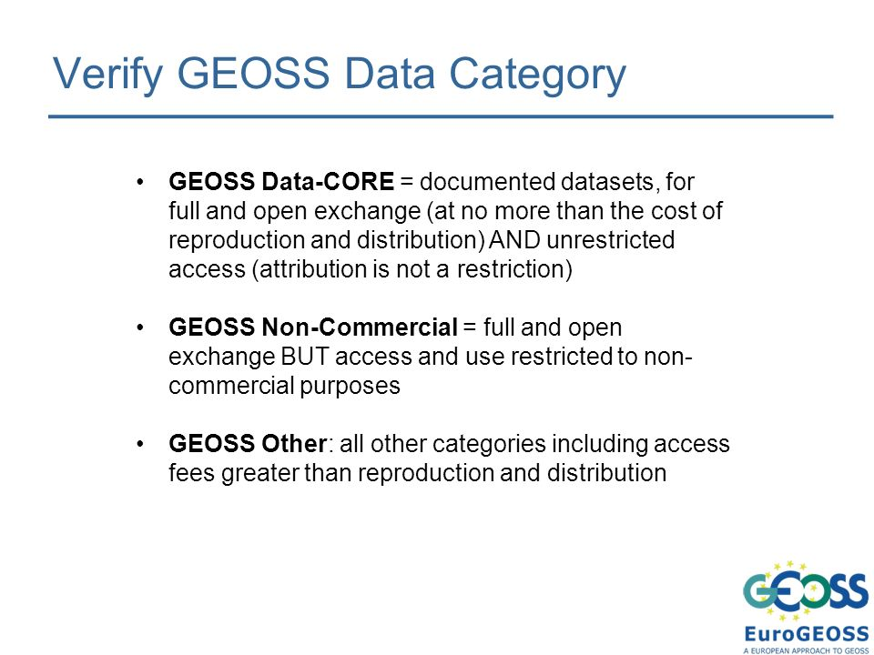 Verify GEOSS Data Category GEOSS Data-CORE = documented datasets, for full and open exchange (at no more than the cost of reproduction and distribution) AND unrestricted access (attribution is not a restriction) GEOSS Non-Commercial = full and open exchange BUT access and use restricted to non- commercial purposes GEOSS Other: all other categories including access fees greater than reproduction and distribution