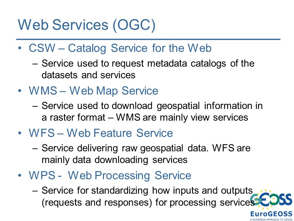Web Services (OGC) CSW – Catalog Service for the Web –Service used to request metadata catalogs of the datasets and services WMS – Web Map Service –Service used to download geospatial information in a raster format – WMS are mainly view services WFS – Web Feature Service –Service delivering raw geospatial data.