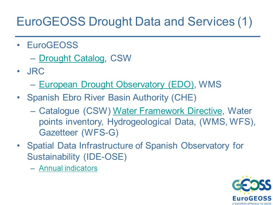 EuroGEOSS Drought Data and Services (1) EuroGEOSS –Drought Catalog, CSWDrought Catalog JRC –European Drought Observatory (EDO), WMSEuropean Drought Observatory (EDO) Spanish Ebro River Basin Authority (CHE) –Catalogue (CSW) Water Framework Directive, Water points inventory, Hydrogeological Data, (WMS, WFS), Gazetteer (WFS-G)Water Framework Directive Spatial Data Infrastructure of Spanish Observatory for Sustainability (IDE-OSE) –Annual indicatorsAnnual indicators