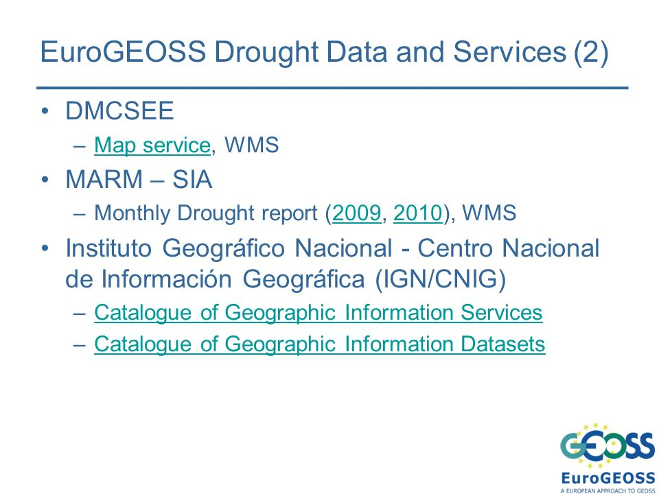 EuroGEOSS Drought Data and Services (2) DMCSEE –Map service, WMSMap service MARM – SIA –Monthly Drought report (2009, 2010), WMS20092010 Instituto Geográfico Nacional - Centro Nacional de Información Geográfica (IGN/CNIG) –Catalogue of Geographic Information ServicesCatalogue of Geographic Information Services –Catalogue of Geographic Information DatasetsCatalogue of Geographic Information Datasets