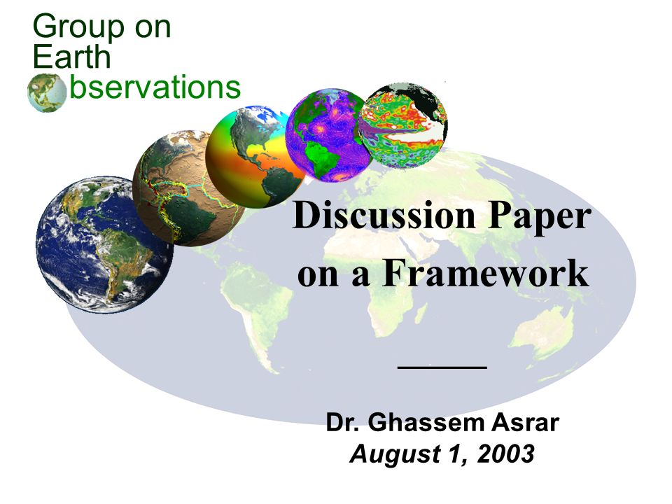 Group on Earth bservations Discussion Paper on a Framework Dr. Ghassem Asrar August 1, 2003
