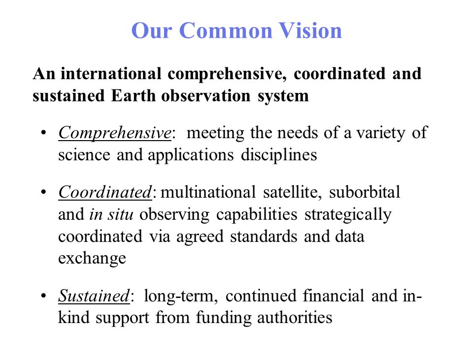 Our Common Vision Comprehensive: meeting the needs of a variety of science and applications disciplines Coordinated: multinational satellite, suborbital and in situ observing capabilities strategically coordinated via agreed standards and data exchange Sustained: long-term, continued financial and in- kind support from funding authorities An international comprehensive, coordinated and sustained Earth observation system