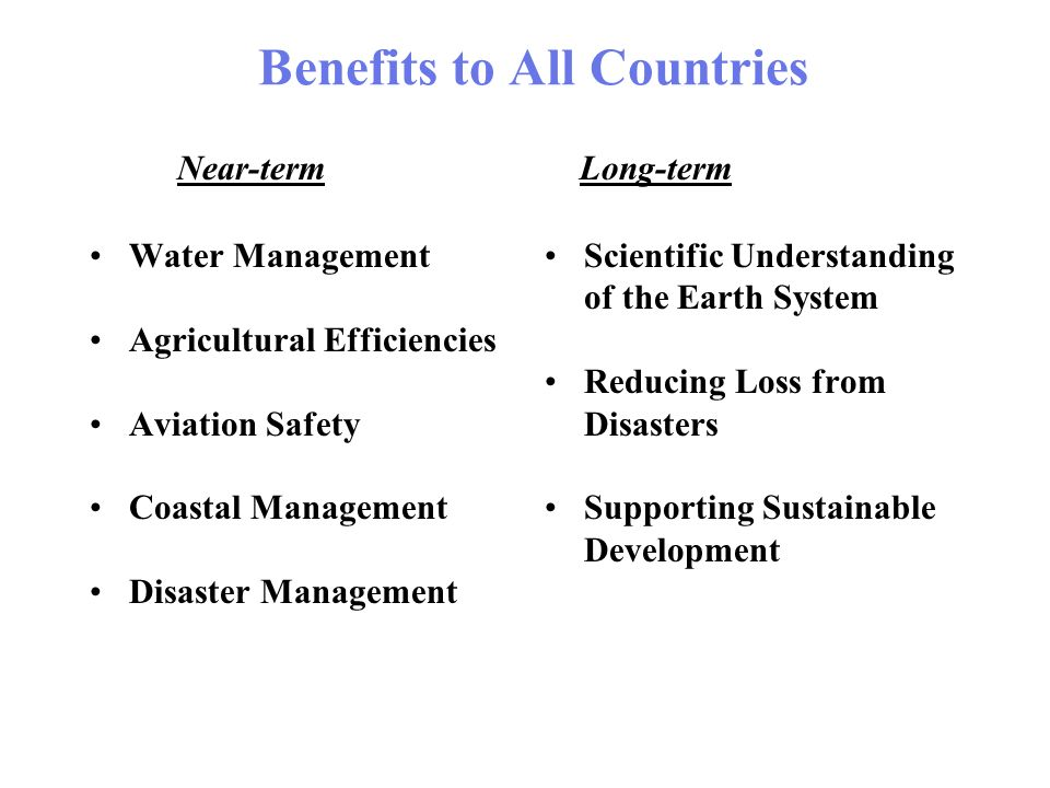 Benefits to All Countries Water Management Agricultural Efficiencies Aviation Safety Coastal Management Disaster Management Scientific Understanding of the Earth System Reducing Loss from Disasters Supporting Sustainable Development Near-termLong-term
