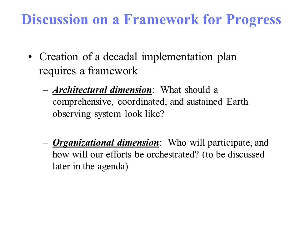 Discussion on a Framework for Progress Creation of a decadal implementation plan requires a framework –Architectural dimension: What should a comprehensive, coordinated, and sustained Earth observing system look like.