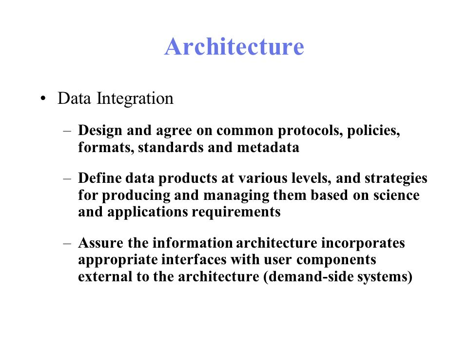 Architecture Data Integration –Design and agree on common protocols, policies, formats, standards and metadata –Define data products at various levels, and strategies for producing and managing them based on science and applications requirements –Assure the information architecture incorporates appropriate interfaces with user components external to the architecture (demand-side systems)