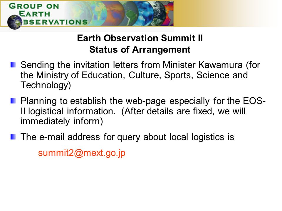 Earth Observation Summit II Status of Arrangement Sending the invitation letters from Minister Kawamura (for the Ministry of Education, Culture, Sports, Science and Technology) Planning to establish the web-page especially for the EOS- II logistical information.