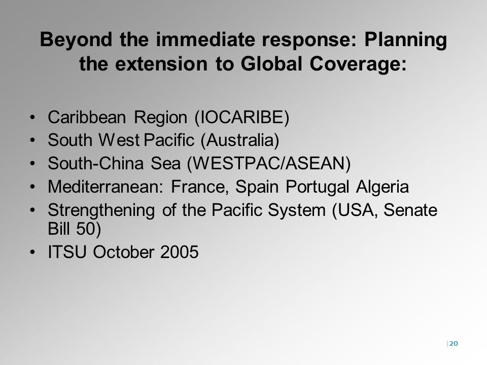 |20 Beyond the immediate response: Planning the extension to Global Coverage: Caribbean Region (IOCARIBE) South West Pacific (Australia) South-China Sea (WESTPAC/ASEAN) Mediterranean: France, Spain Portugal Algeria Strengthening of the Pacific System (USA, Senate Bill 50) ITSU October 2005