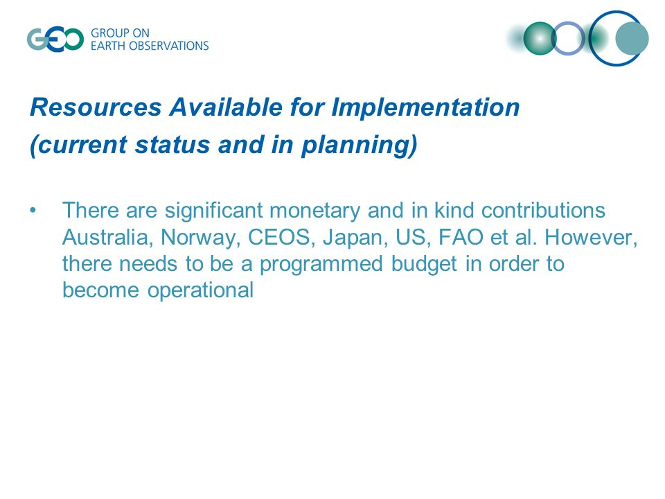Resources Available for Implementation (current status and in planning) There are significant monetary and in kind contributions Australia, Norway, CEOS, Japan, US, FAO et al.