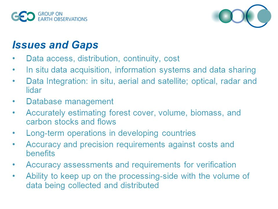Issues and Gaps Data access, distribution, continuity, cost In situ data acquisition, information systems and data sharing Data Integration: in situ, aerial and satellite; optical, radar and lidar Database management Accurately estimating forest cover, volume, biomass, and carbon stocks and flows Long-term operations in developing countries Accuracy and precision requirements against costs and benefits Accuracy assessments and requirements for verification Ability to keep up on the processing-side with the volume of data being collected and distributed