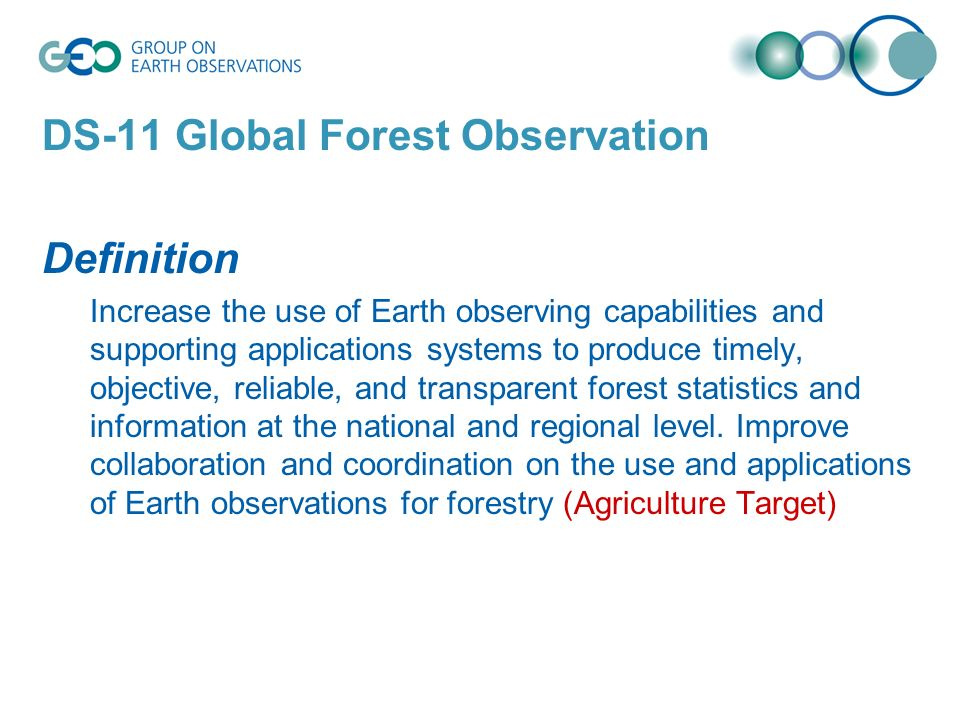 DS-11 Global Forest Observation Definition Increase the use of Earth observing capabilities and supporting applications systems to produce timely, objective, reliable, and transparent forest statistics and information at the national and regional level.