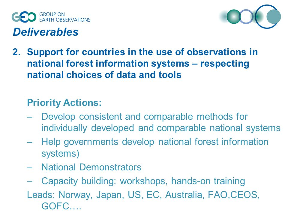 Deliverables 2.Support for countries in the use of observations in national forest information systems – respecting national choices of data and tools Priority Actions: –Develop consistent and comparable methods for individually developed and comparable national systems –Help governments develop national forest information systems) –National Demonstrators –Capacity building: workshops, hands-on training Leads: Norway, Japan, US, EC, Australia, FAO,CEOS, GOFC….