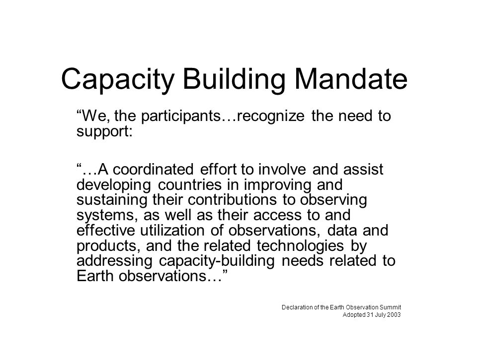 Capacity Building Mandate We, the participants…recognize the need to support: …A coordinated effort to involve and assist developing countries in improving and sustaining their contributions to observing systems, as well as their access to and effective utilization of observations, data and products, and the related technologies by addressing capacity-building needs related to Earth observations… Declaration of the Earth Observation Summit Adopted 31 July 2003