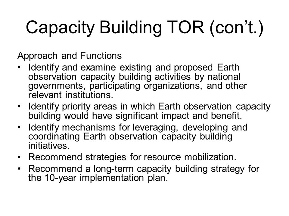 Capacity Building TOR (cont.) Approach and Functions Identify and examine existing and proposed Earth observation capacity building activities by national governments, participating organizations, and other relevant institutions.