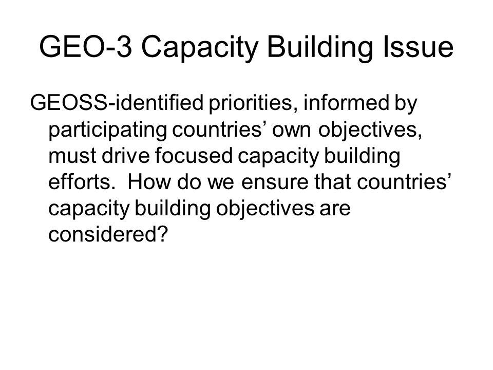GEO-3 Capacity Building Issue GEOSS-identified priorities, informed by participating countries own objectives, must drive focused capacity building efforts.