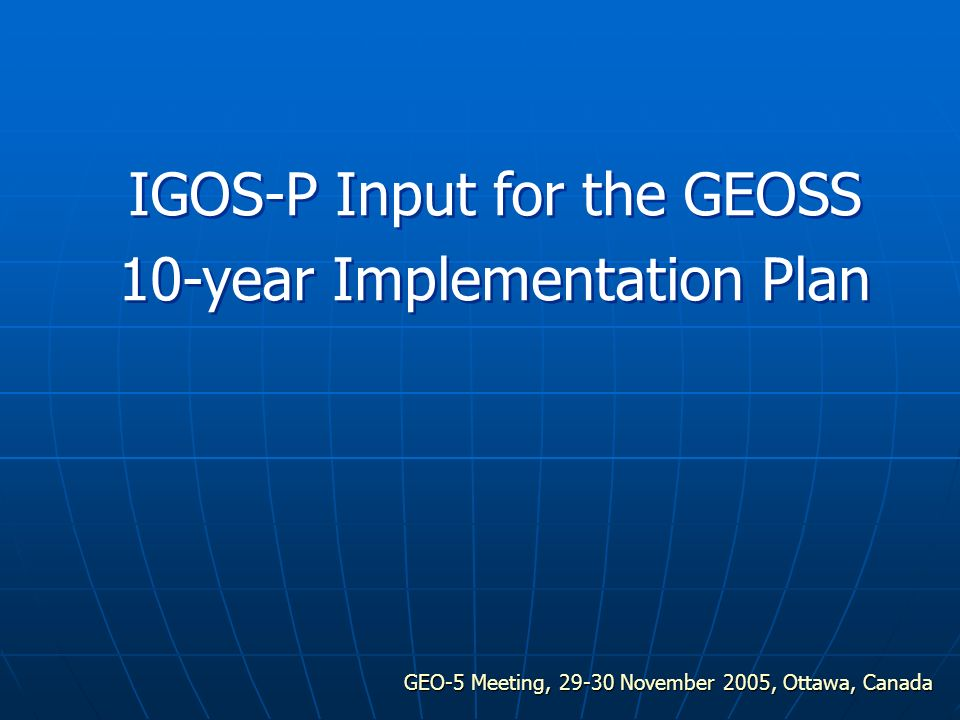 GEO-5 Meeting, 29-30 November 2005, Ottawa, Canada IGOS-P Input for the GEOSS 10-year Implementation Plan