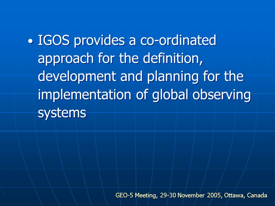 GEO-5 Meeting, 29-30 November 2005, Ottawa, Canada IGOS provides a co-ordinated approach for the definition, development and planning for the implementation of global observing systems