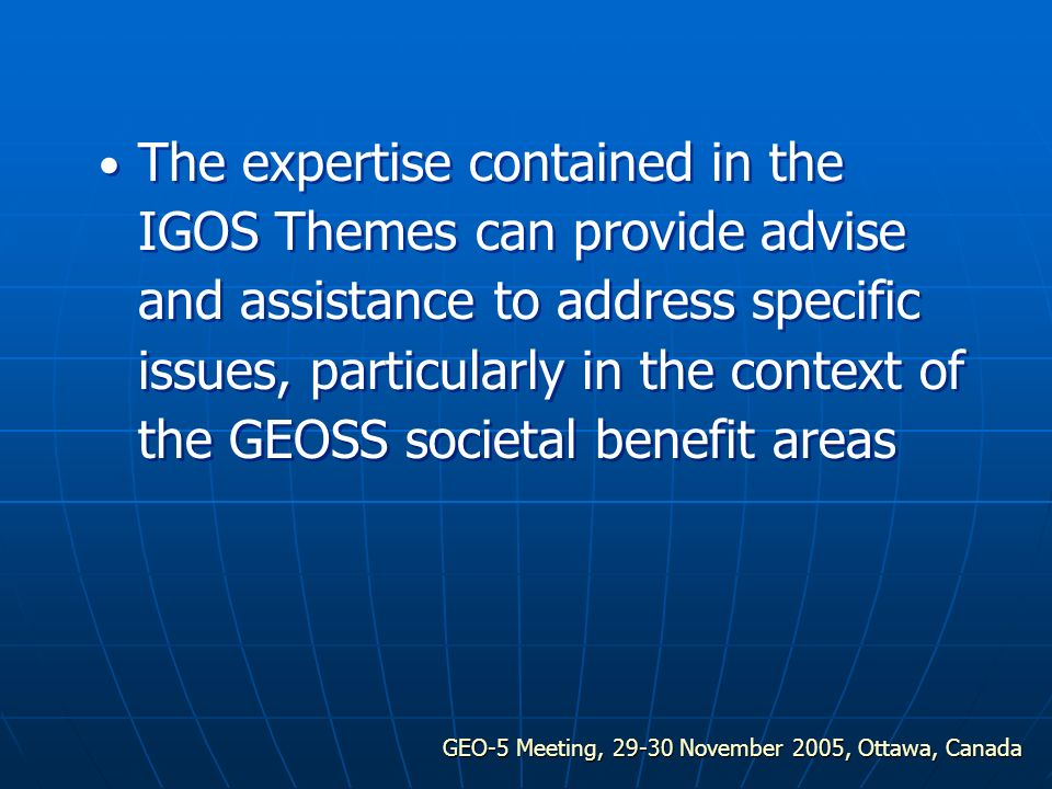 GEO-5 Meeting, 29-30 November 2005, Ottawa, Canada The expertise contained in the IGOS Themes can provide advise and assistance to address specific issues, particularly in the context of the GEOSS societal benefit areas