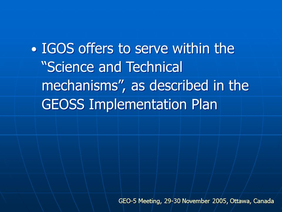 GEO-5 Meeting, 29-30 November 2005, Ottawa, Canada IGOS offers to serve within the Science and Technical mechanisms, as described in the GEOSS Implementation Plan