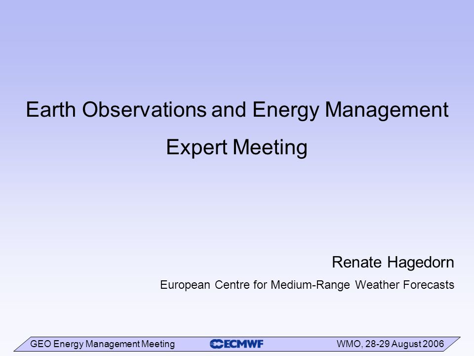 GEO Energy Management Meeting WMO, August 2006 Earth Observations and Energy Management Expert Meeting Renate Hagedorn European Centre for Medium-Range Weather Forecasts