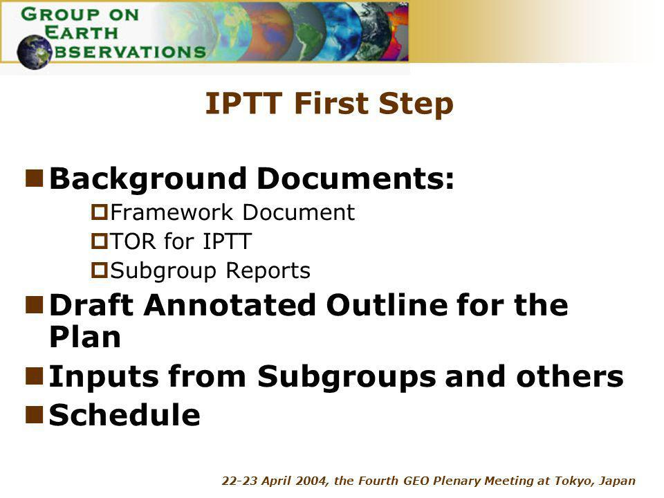 22-23 April 2004, the Fourth GEO Plenary Meeting at Tokyo, Japan IPTT First Step Background Documents: Framework Document TOR for IPTT Subgroup Reports Draft Annotated Outline for the Plan Inputs from Subgroups and others Schedule