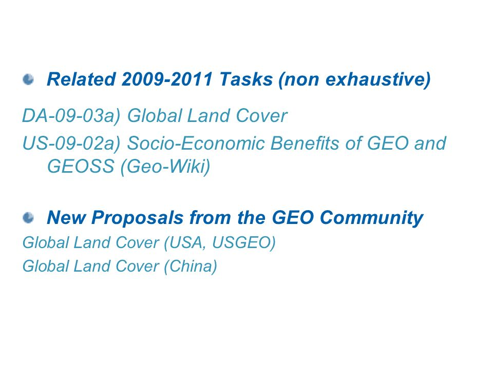 Related 2009-2011 Tasks (non exhaustive) DA-09-03a) Global Land Cover US-09-02a) Socio-Economic Benefits of GEO and GEOSS (Geo-Wiki) New Proposals from the GEO Community Global Land Cover (USA, USGEO) Global Land Cover (China)