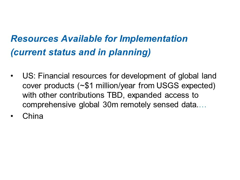 Resources Available for Implementation (current status and in planning) US: Financial resources for development of global land cover products (~$1 million/year from USGS expected) with other contributions TBD, expanded access to comprehensive global 30m remotely sensed data.… China