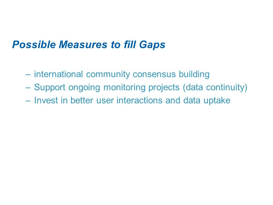 Possible Measures to fill Gaps –international community consensus building –Support ongoing monitoring projects (data continuity) –Invest in better user interactions and data uptake