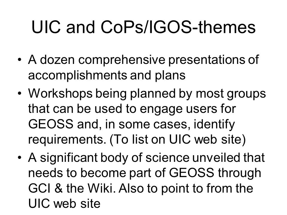 UIC and CoPs/IGOS-themes A dozen comprehensive presentations of accomplishments and plans Workshops being planned by most groups that can be used to engage users for GEOSS and, in some cases, identify requirements.