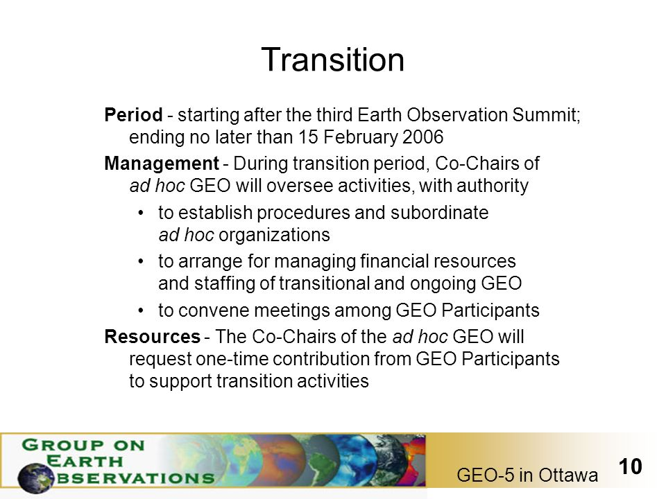 GEO-5 in Ottawa 10 Transition Period - starting after the third Earth Observation Summit; ending no later than 15 February 2006 Management - During transition period, Co-Chairs of ad hoc GEO will oversee activities, with authority to establish procedures and subordinate ad hoc organizations to arrange for managing financial resources and staffing of transitional and ongoing GEO to convene meetings among GEO Participants Resources - The Co-Chairs of the ad hoc GEO will request one-time contribution from GEO Participants to support transition activities