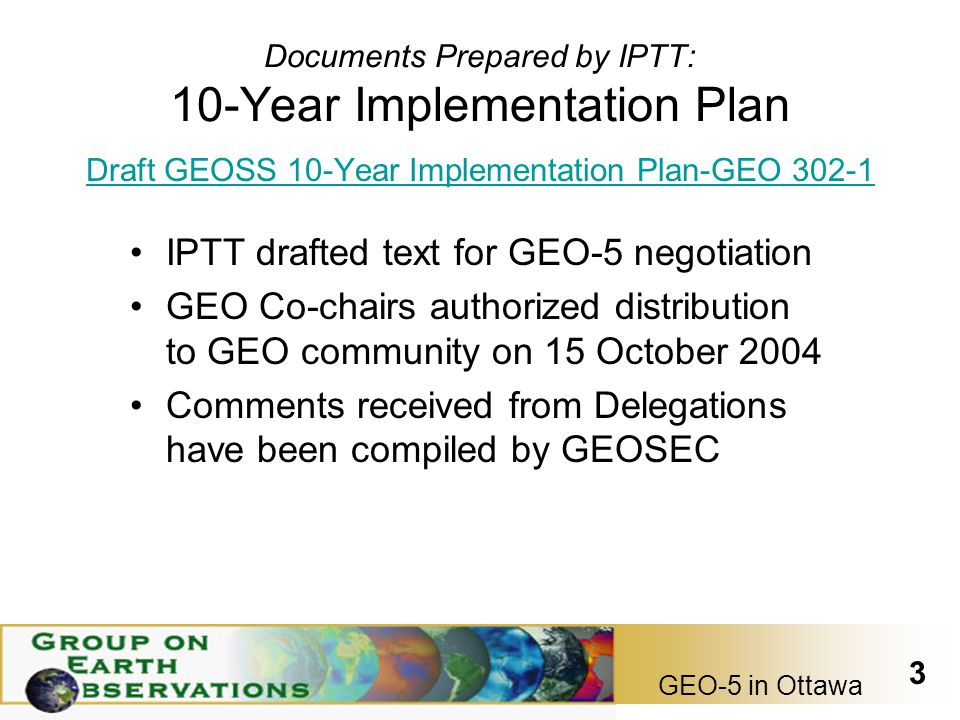 GEO-5 in Ottawa 3 Documents Prepared by IPTT: 10-Year Implementation Plan Draft GEOSS 10-Year Implementation Plan-GEO IPTT drafted text for GEO-5 negotiation GEO Co-chairs authorized distribution to GEO community on 15 October 2004 Comments received from Delegations have been compiled by GEOSEC