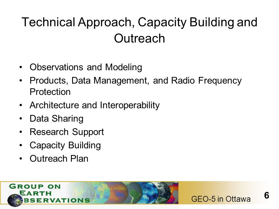 GEO-5 in Ottawa 6 Technical Approach, Capacity Building and Outreach Observations and Modeling Products, Data Management, and Radio Frequency Protection Architecture and Interoperability Data Sharing Research Support Capacity Building Outreach Plan