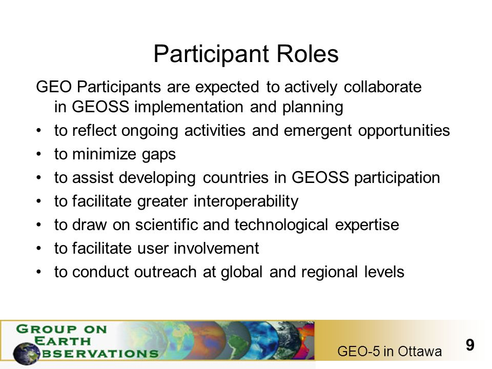 GEO-5 in Ottawa 9 Participant Roles GEO Participants are expected to actively collaborate in GEOSS implementation and planning to reflect ongoing activities and emergent opportunities to minimize gaps to assist developing countries in GEOSS participation to facilitate greater interoperability to draw on scientific and technological expertise to facilitate user involvement to conduct outreach at global and regional levels