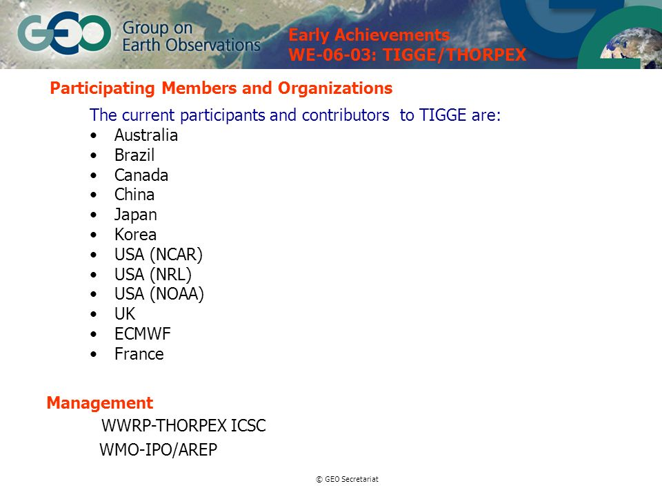 © GEO Secretariat Participating Members and Organizations WWRP-THORPEX ICSC WMO-IPO/AREP Management The current participants and contributors to TIGGE are: Australia Brazil Canada China Japan Korea USA (NCAR) USA (NRL) USA (NOAA) UK ECMWF France Early Achievements WE-06-03: TIGGE/THORPEX